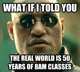 What if I told you The real world is 50 years of 8AM classes - What if I told you The real world is 50 years of 8AM classes  Matrix Morpheus