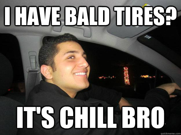 I have bald tires? It's chill bro