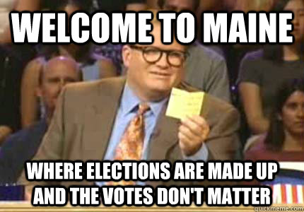 WELCOME TO Maine Where elections are made up and the votes don't matter - WELCOME TO Maine Where elections are made up and the votes don't matter  Whose Line