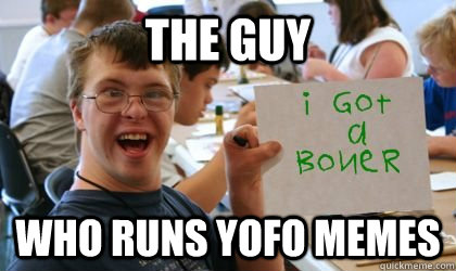 the guy  who runs yofo memes  Ben the Retarded Kid