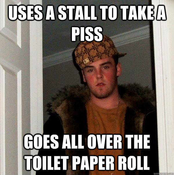Uses a stall to take a piss Goes all over the toilet paper roll - Uses a stall to take a piss Goes all over the toilet paper roll  Scumbag Steve