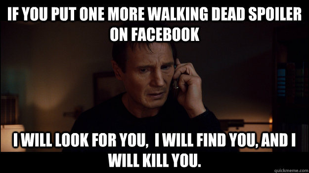 if you Put one more walking dead spoiler on facebook i will look for you,  i will find you, and i will kill you. - if you Put one more walking dead spoiler on facebook i will look for you,  i will find you, and i will kill you.  Misc
