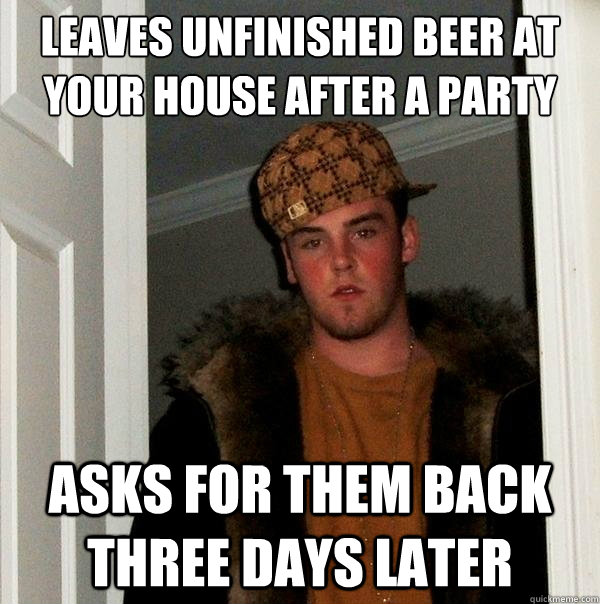 Leaves unfinished beer at your house after a party asks for them back three days later - Leaves unfinished beer at your house after a party asks for them back three days later  Scumbag Steve