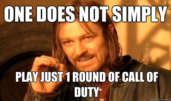 One does not simply play just 1 round of call of duty - One does not simply play just 1 round of call of duty  Boromir