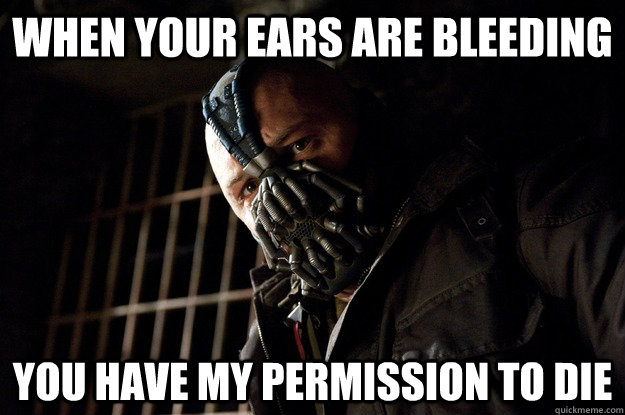 When your ears are bleeding you have my permission to die - When your ears are bleeding you have my permission to die  Angry Bane