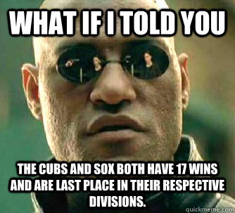 What if I told you the cubs and sox both have 17 wins and are last place in their respective divisions. - What if I told you the cubs and sox both have 17 wins and are last place in their respective divisions.  What if I told you