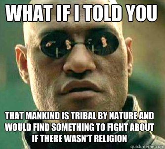 what if i told you that mankind is tribal by nature and would find something to fight about if there wasn't religion - what if i told you that mankind is tribal by nature and would find something to fight about if there wasn't religion  Matrix Morpheus