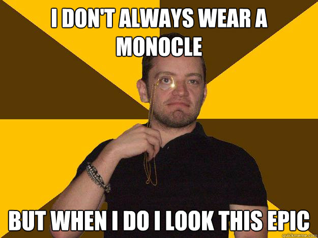 I don't always wear a monocle But when I do I look this epic