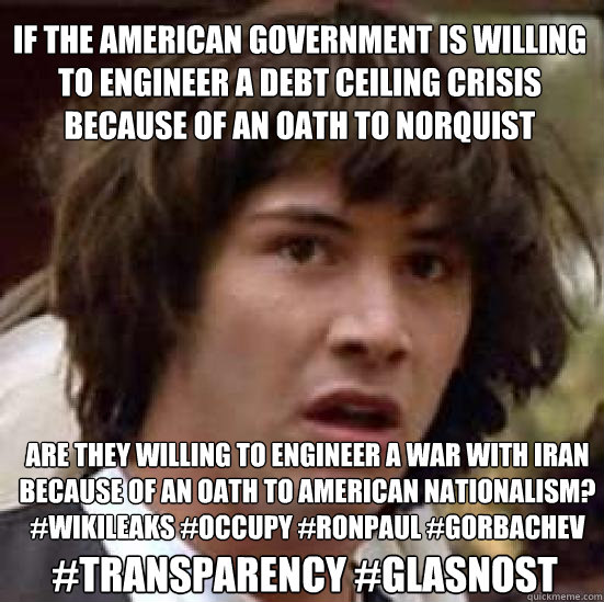 if the american government is willing to engineer a debt ceiling crisis because of an oath to norquist are they willing to engineer a war with iran because of an oath to american nationalism? #wikileaks #occupy #ronpaul #gorbachev #TRANSPARENCY #GLASNOST - if the american government is willing to engineer a debt ceiling crisis because of an oath to norquist are they willing to engineer a war with iran because of an oath to american nationalism? #wikileaks #occupy #ronpaul #gorbachev #TRANSPARENCY #GLASNOST  conspiracy keanu