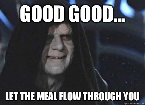 good good... let the meal flow through you - good good... let the meal flow through you  Emperor Palpatine