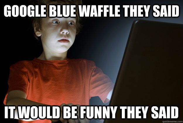 google blue waffle they said it would be funny they said