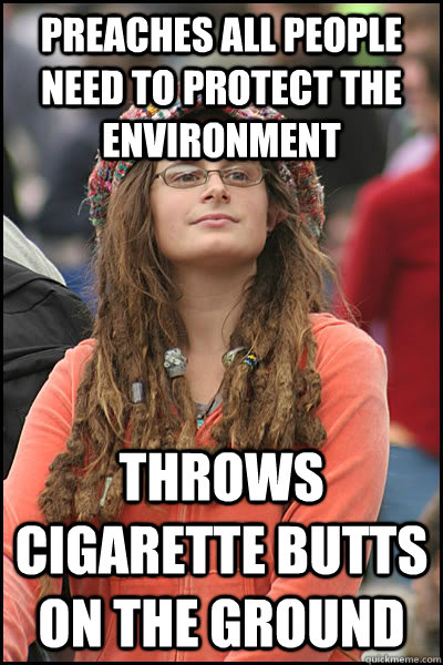 preaches all people need to protect the environment throws cigarette butts on the ground - preaches all people need to protect the environment throws cigarette butts on the ground  College Liberal