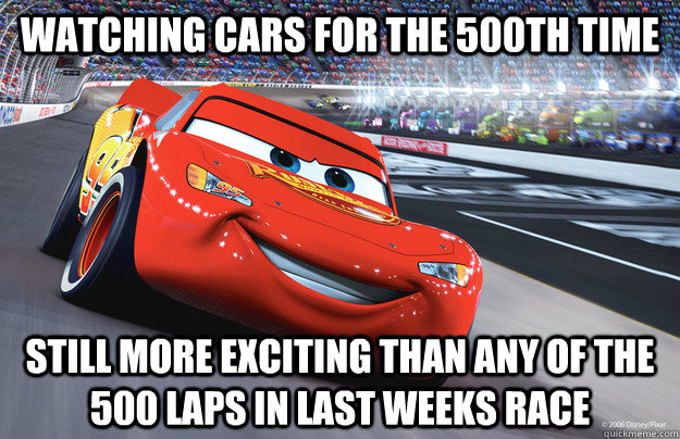 Watching CARS for the 500th time Still more exciting than any of the 500 laps in last weeks race - Watching CARS for the 500th time Still more exciting than any of the 500 laps in last weeks race  Misc