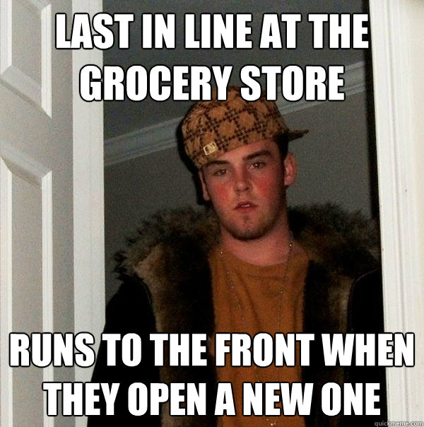 last in line at the grocery store runs to the front when they open a new one - last in line at the grocery store runs to the front when they open a new one  Scumbag Steve