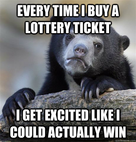 Every time I buy a lottery ticket I get excited like I could actually win - Every time I buy a lottery ticket I get excited like I could actually win  Confession Bear