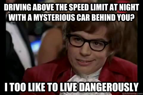 Driving above the speed limit at night with a mysterious car behind you? i too like to live dangerously - Driving above the speed limit at night with a mysterious car behind you? i too like to live dangerously  Dangerously - Austin Powers
