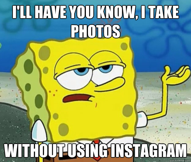 I'll have you know, I take photos  without using instagram - I'll have you know, I take photos  without using instagram  Tough Spongebob