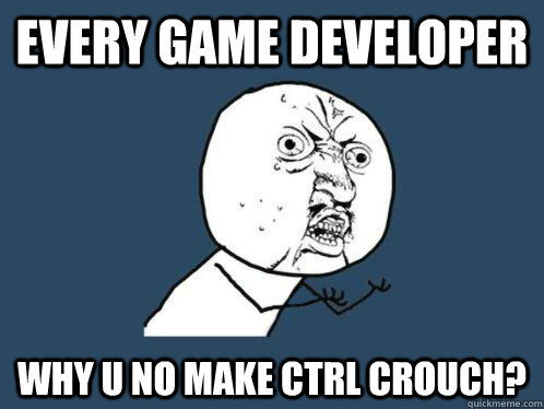every game developer why u no make ctrl crouch? - every game developer why u no make ctrl crouch?  VALVe WHY YOU NO COUNT TO THWEE