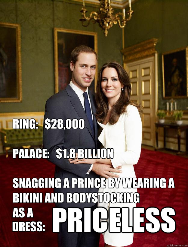 RING:   $28,000  PALACE:   $1.8 BILLION  SNAGGING A PRINCE BY WEARING A BIKINI AND BODYSTOCKING AS A PRICELESS DRESS:  Kate Middleton