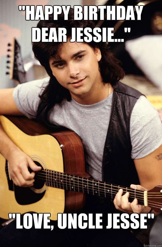 Funny Birthday Meme For Uncle : Quot happy birthday dear jessie love uncle jesse a