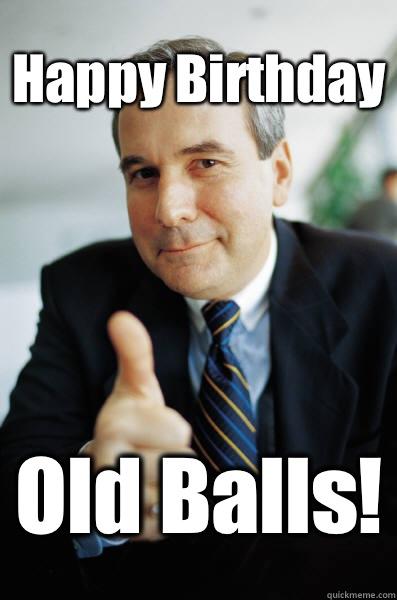Happy Birthday Old Balls Happy Birthday Old Balls Good Guy Boss