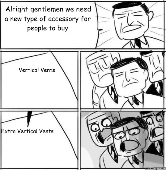 Alright gentlemen we need a new type of accessory for people to buy Vertical Vents Extra Vertical Vents - Alright gentlemen we need a new type of accessory for people to buy Vertical Vents Extra Vertical Vents  alright gentlemen
