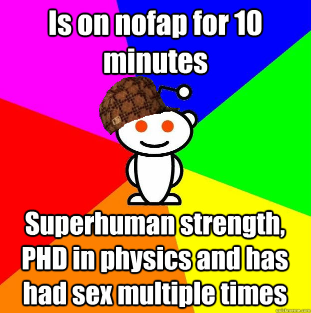 Is on nofap for 10 minutes Superhuman strength, PHD in physics and has had sex multiple times - Is on nofap for 10 minutes Superhuman strength, PHD in physics and has had sex multiple times  Scumbag Redditor