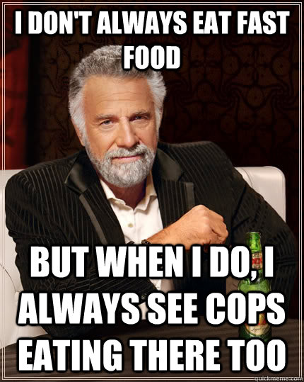 I don't always eat fast food but when i do, i always see cops eating there too - I don't always eat fast food but when i do, i always see cops eating there too  The Most Interesting Man In The World