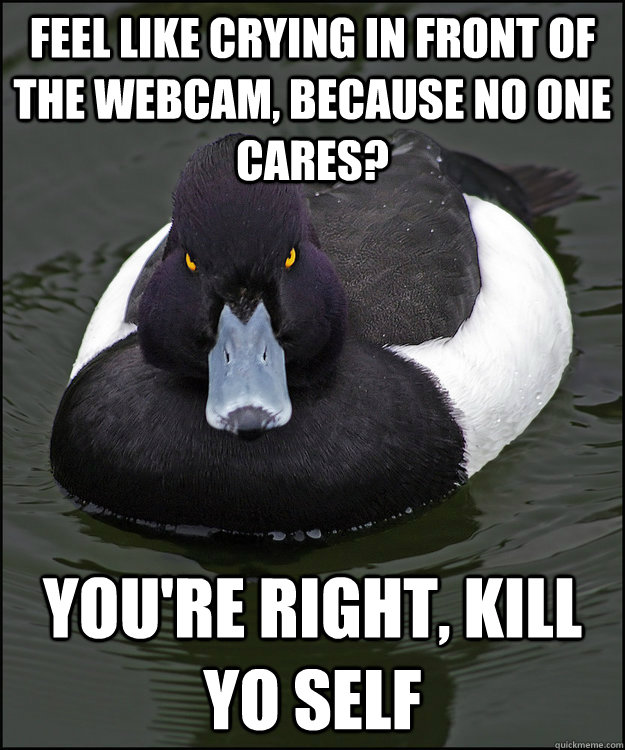 feel like crying in front of the webcam, because no one cares? you're right, kill yo self - feel like crying in front of the webcam, because no one cares? you're right, kill yo self  Angry Advice Duck