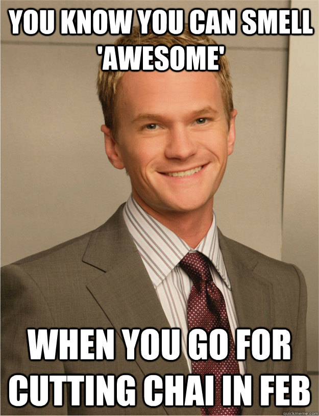 you know you can smell 'awesome' when you go for cutting chai in feb - you know you can smell 'awesome' when you go for cutting chai in feb  barney stinson