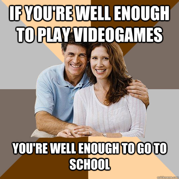 If you're well enough to play videogames you're well enough to go to school  - If you're well enough to play videogames you're well enough to go to school   Scumbag Parents
