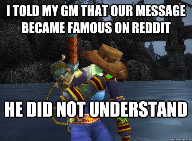 I told my GM that our message became famous on reddit He did not understand