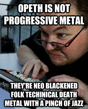 Opeth is not progressive metal they're neo blackened folk techinical death metal with a pinch of jazz