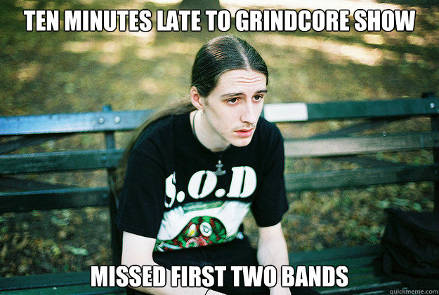 ten minutes late to grindcore show missed first two bands