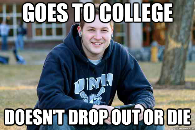 Goes to college doesn't drop out or die