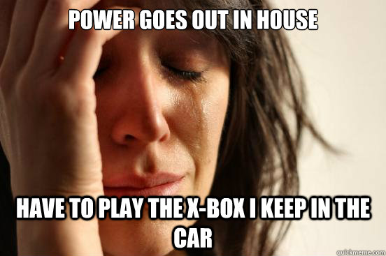 Power goes out in house have to play the x-box i keep in the car - Power goes out in house have to play the x-box i keep in the car  First World Problems