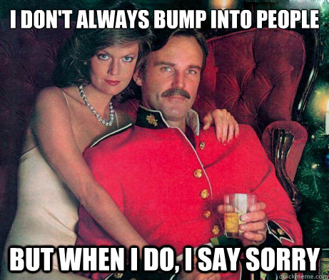 I don't always bump into people But when I do, I say sorry