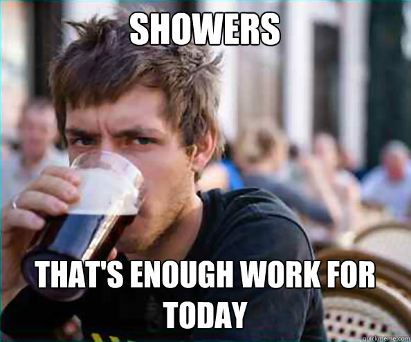 Showers That's enough work for today - Showers That's enough work for today  Lazy College Senior