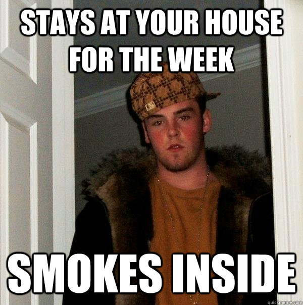 Stays at your house for the week smokes inside - Stays at your house for the week smokes inside  Scumbag Steve