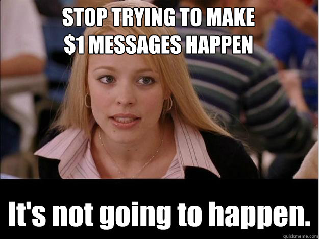STOP TRYING TO MAKE $1 MESSAGES HAPPEN It's not going to happen. - STOP TRYING TO MAKE $1 MESSAGES HAPPEN It's not going to happen.  Its not going to happen