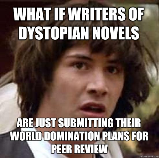 what if writers of dystopian novels Are just submitting their world domination plans for peer review  conspiracy keanu