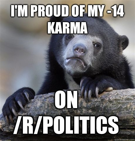 I'm proud of my -14 karma On /r/politics - I'm proud of my -14 karma On /r/politics  Confession Bear