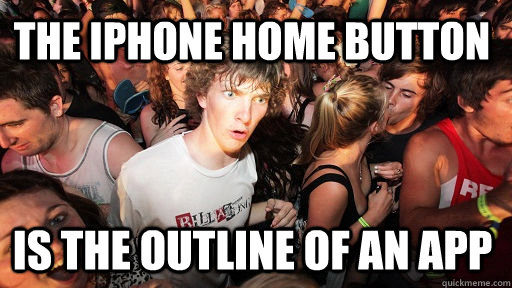 the iphone home button is the outline of an app - the iphone home button is the outline of an app  Sudden Clarity Clarence