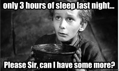 only 3 hours of sleep last night... Please Sir, can I have some more?