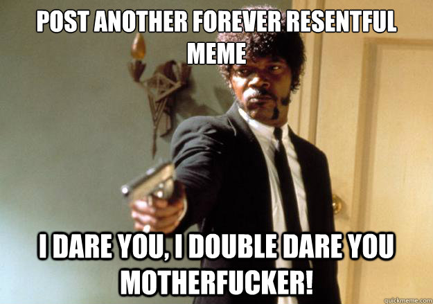 Post another forever resentful meme i dare you, i double dare you motherfucker! - Post another forever resentful meme i dare you, i double dare you motherfucker!  Samuel L Jackson