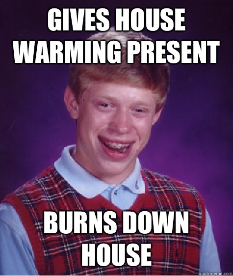 Gives house warming present Burns down house  - Gives house warming present Burns down house   Bad Luck Brian