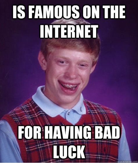 is famous on the internet  for having bad luck - is famous on the internet  for having bad luck  Bad Luck Brian