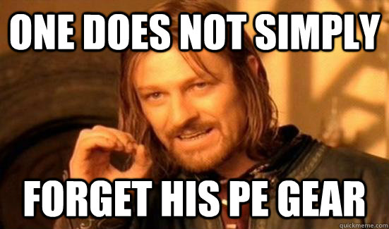 One does not simply  Forget his pe gear