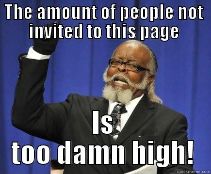 Not enough facebook page invites! - THE AMOUNT OF PEOPLE NOT INVITED TO THIS PAGE IS TOO DAMN HIGH! Too Damn High