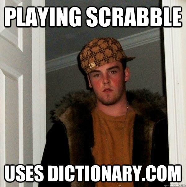 Playing Scrabble uses dictionary.com - Playing Scrabble uses dictionary.com  Scumbag Steve